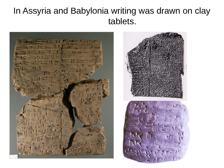 In Assyria and Babylonia writing was drawn on clay tablets.
