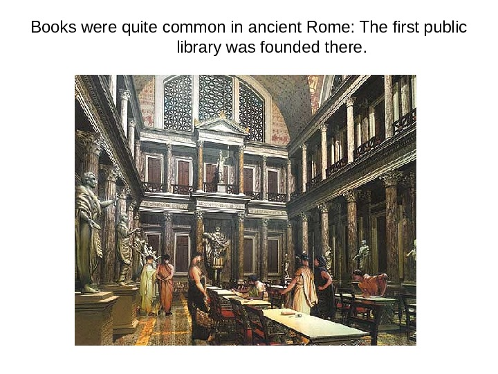 Books were quite common in ancient Rome: The first public library was founded there.