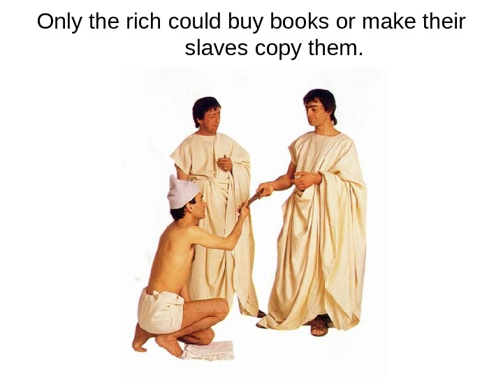 Only the rich could buy books or make their slaves copy them.