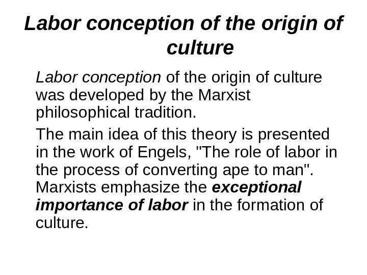 Labor conception of the origin of culture was developed by the Marxist philosophical tradition.  The