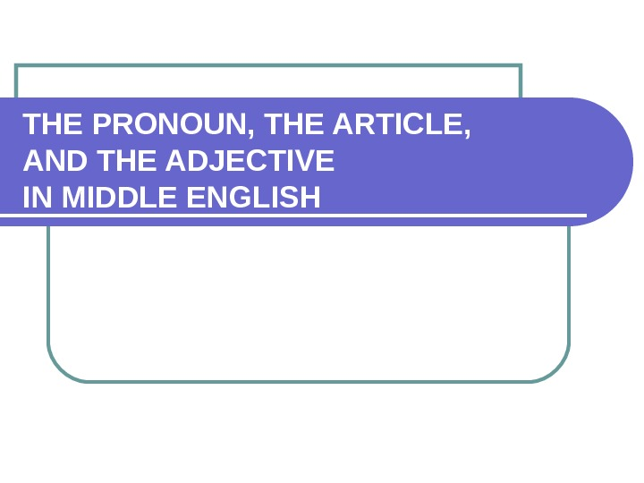 THE PRONOUN, THE ARTICLE, AND THE ADJECTIVE IN MIDDLE ENGLISH