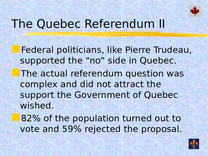 "The Quebec Referendum II Federal politicians, like Pierre Trudeau,  supported the ""no"" side in Quebec."