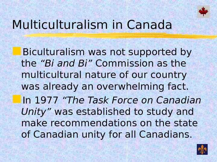 "Multiculturalism in Canada Biculturalism was not supported by the ""Bi and Bi"" Commission as the multicultural"