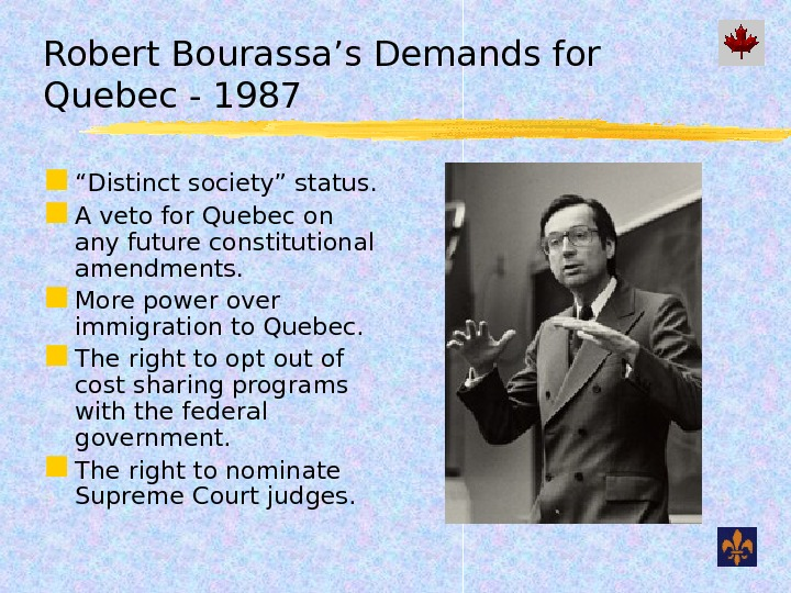 "Robert Bourassa's Demands for Quebec - 1987 "" Distinct society"" status.  A veto for Quebec"