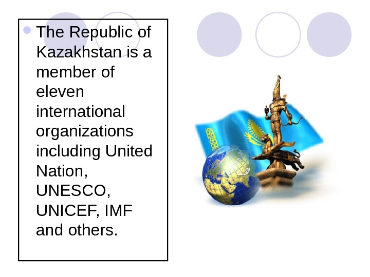 The Republic of Kazakhstan is a member of eleven international organizations including United Nation,