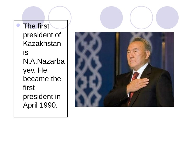 The first president of Kazakhstan is N. A. Nazarba yev. He became the first