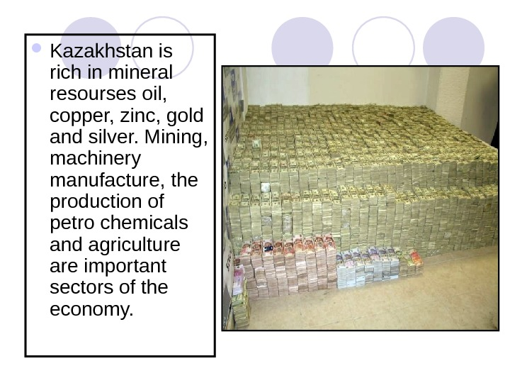 Kazakhstan is rich in mineral resourses oil,  copper, zinc, gold and silver. Mining,