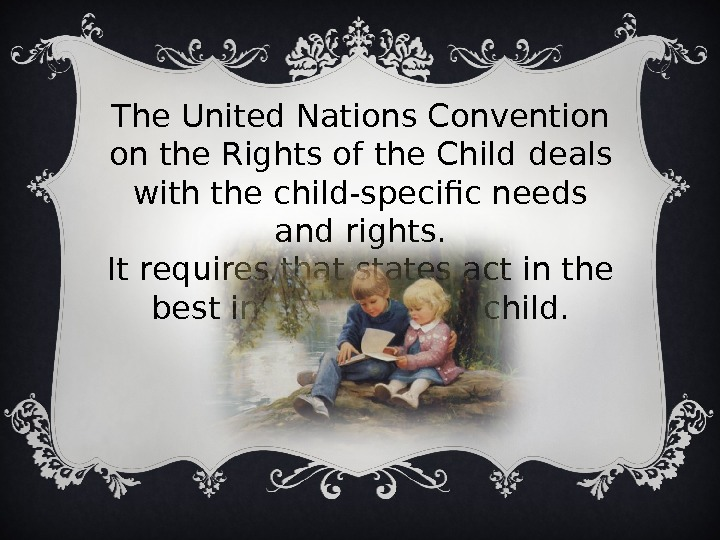 The United Nations Convention on the Rights of the Child  deals with the child-specific needs