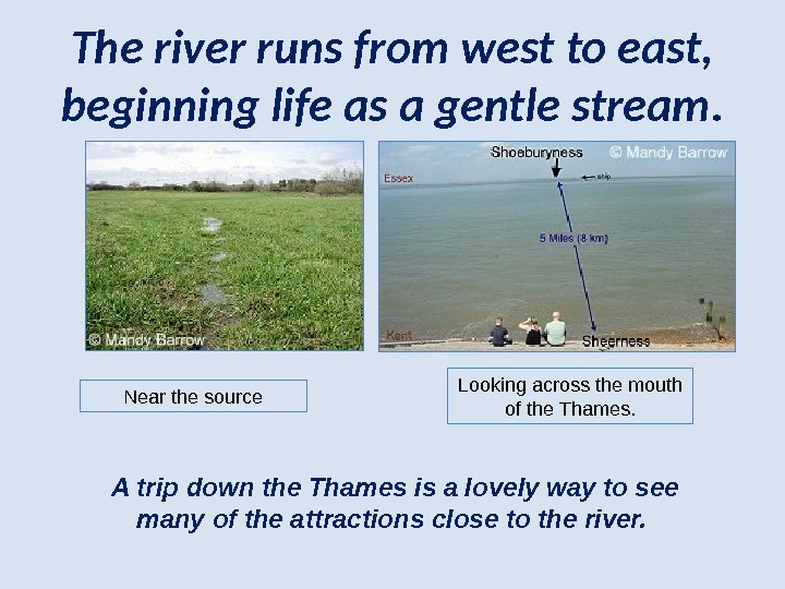 The river runs from west to east,  beginning life as a gentle stream. Near the