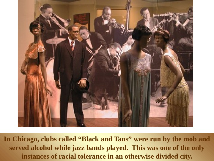 "In Chicago, clubs called ""Black and Tans"" were run by the mob and served"