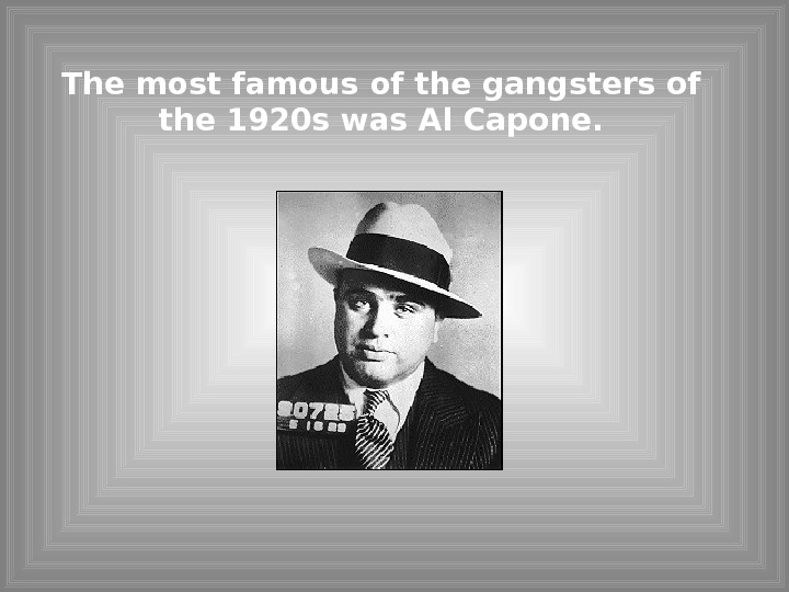 The most famous of the gangsters of the 1920 s was Al Capone.