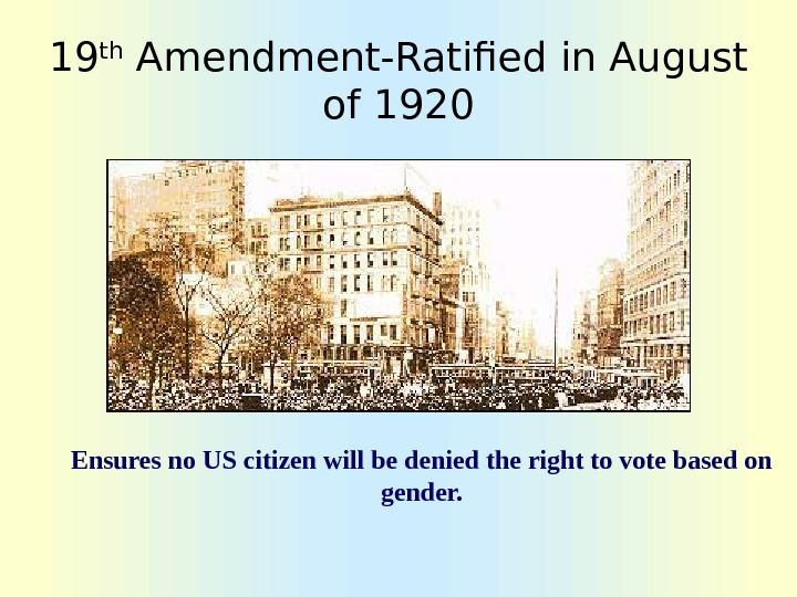 19 th Amendment-Ratified in August of 1920 Ensures no US citizen will be denied