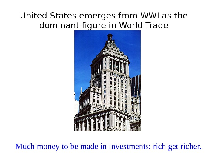 United States emerges from WWI as the dominant figure in World Trade Much money