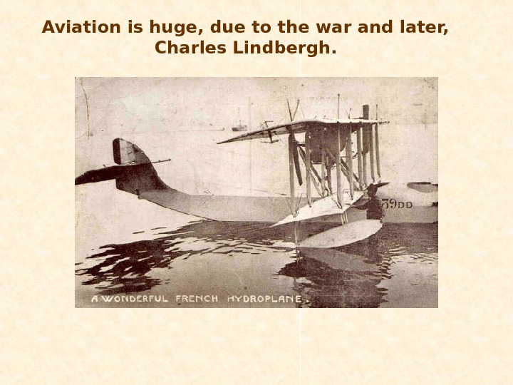 Aviation is huge, due to the war and later,  Charles Lindbergh.