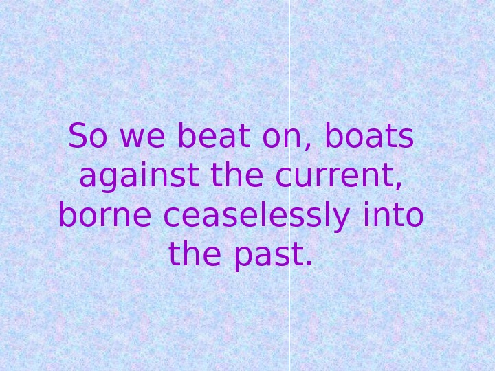 So we beat on, boats against the current,  borne ceaselessly into the past.