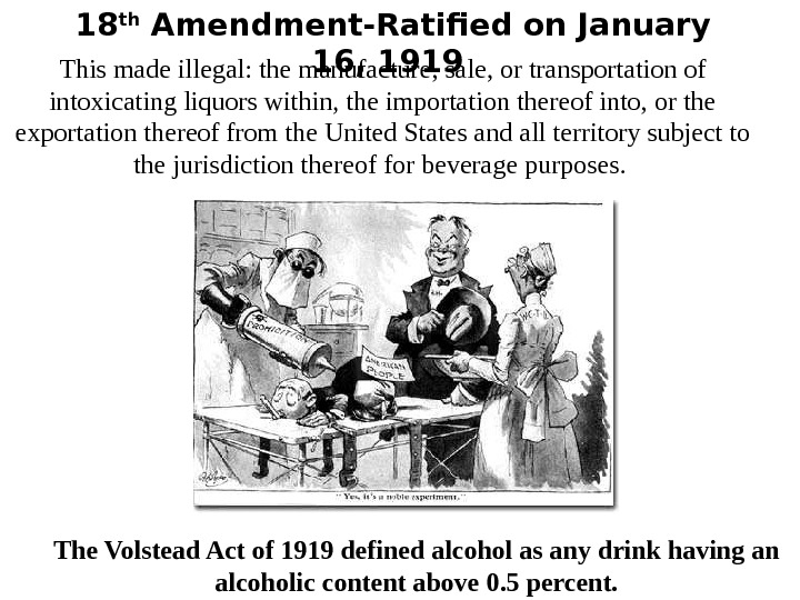 18 th Amendment-Ratified on January 16, 1919 This made illegal: the manufacture, sale, or