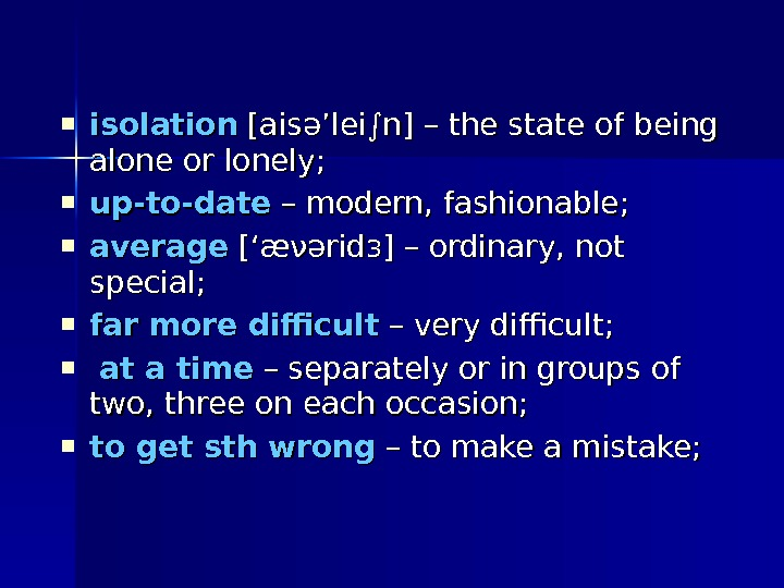 isolation [ais әә 'lei∫n] – the state of being alone or lonely;  up-to-date –