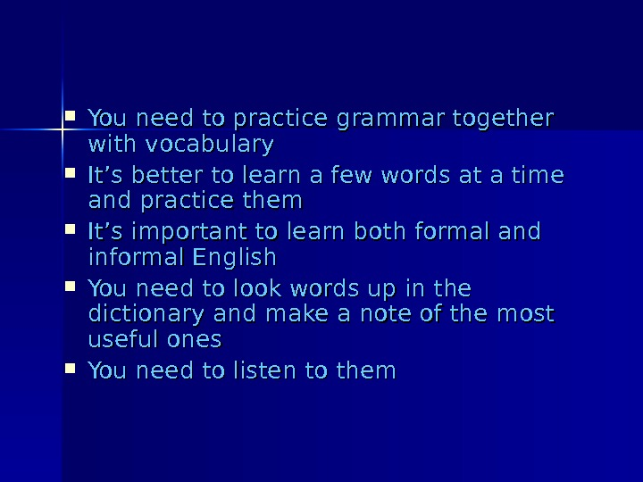 You need to practice grammar together with vocabulary It's better to learn a few words