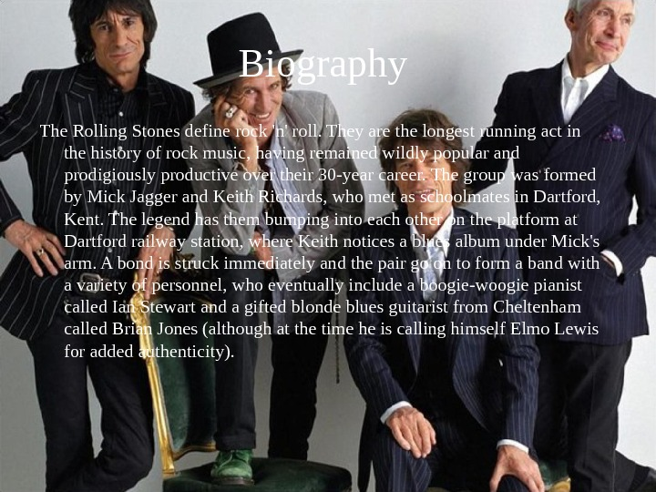Biography The Rolling Stones define rock 'n' roll. They are the longest running act in the