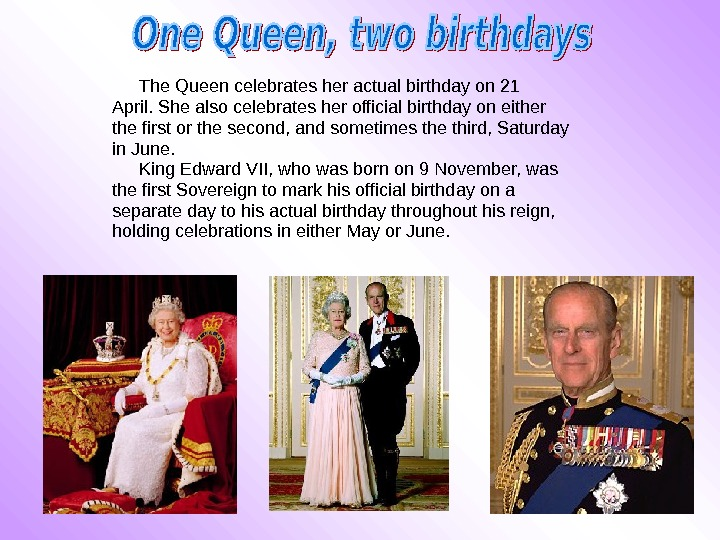 The Queen celebrates her actual birthday on 21 April. She also celebrates her official birthday on