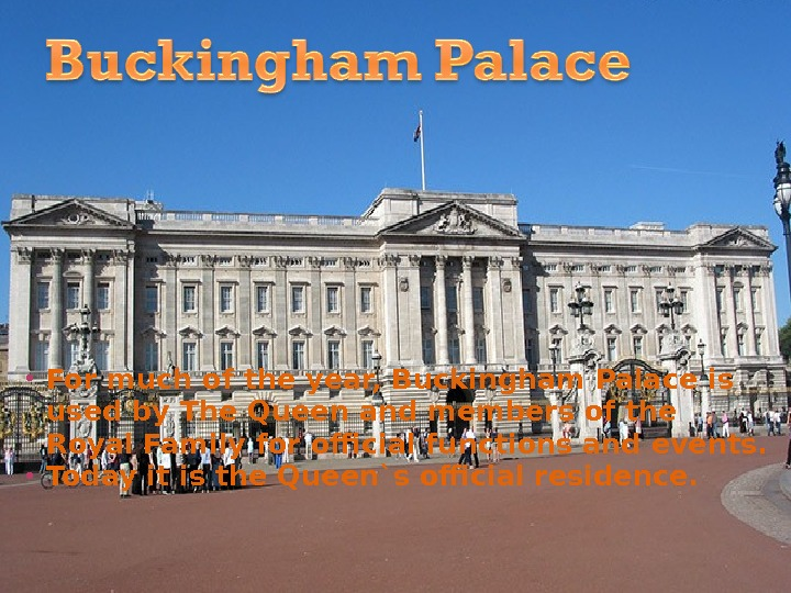 For much of the year, Buckingham Palace is used by The Queen and members of