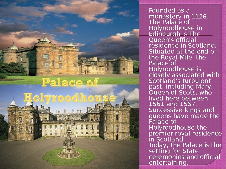 Founded as a monastery in 1128.  The Palace of Holyroodhouse in Edinburgh is The