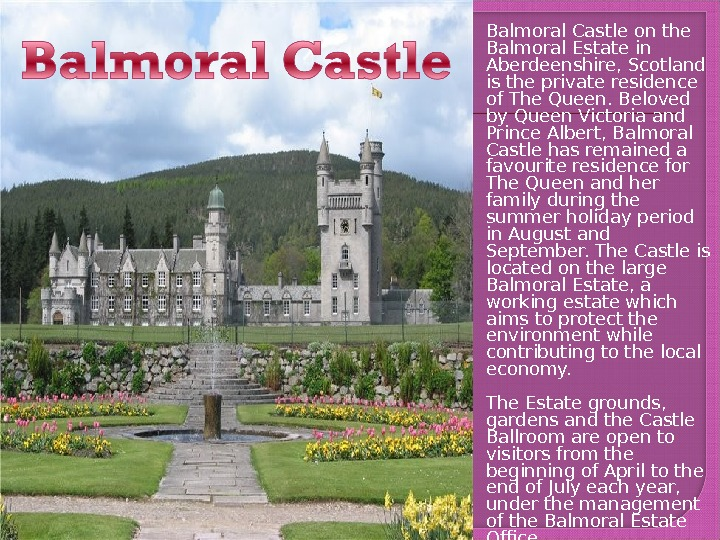 Balmoral Castle on the Balmoral Estate in Aberdeenshire, Scotland is the private residence of The