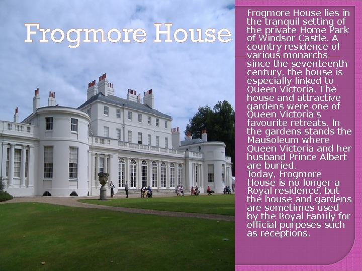 Frogmore House lies in the tranquil setting of the private Home Park of Windsor Castle.