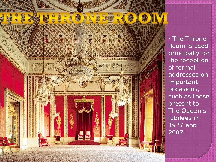 •  The Throne Room is used principally for the reception of formal addresses on