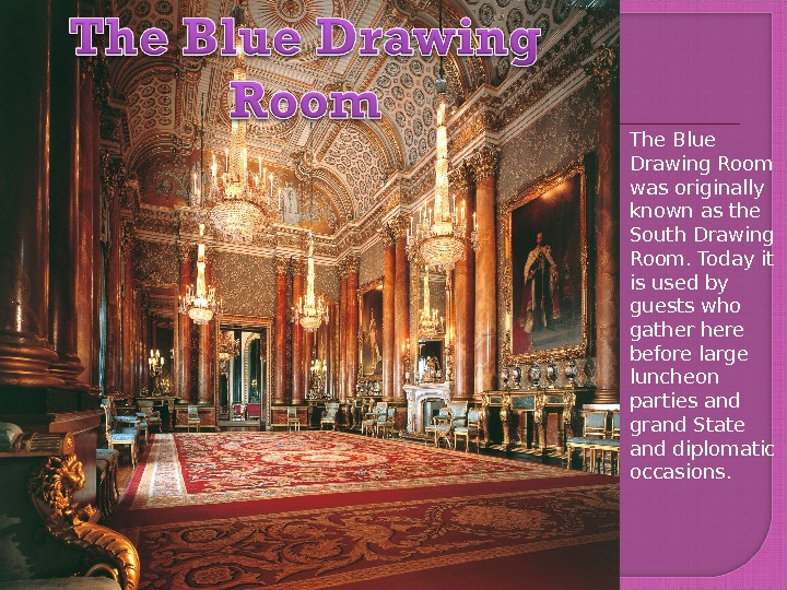 The Blue Drawing Room was originally known as the South Drawing Room. Today it is