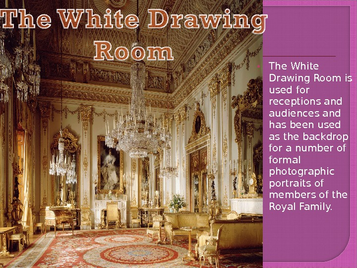 The White Drawing Room is used for receptions and audiences and has been used as