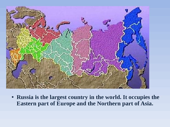 • Russia is the largest country in the world. It occupies the Eastern part of