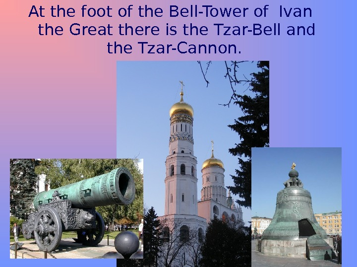 At the foot of the Bell-Tower of Ivan the Great there is the Tzar-Bell and the
