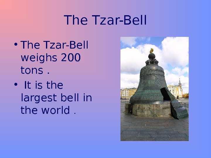 The Tzar-Bell • The Tzar-Bell weighs 200 tons.  •  It is the largest bell
