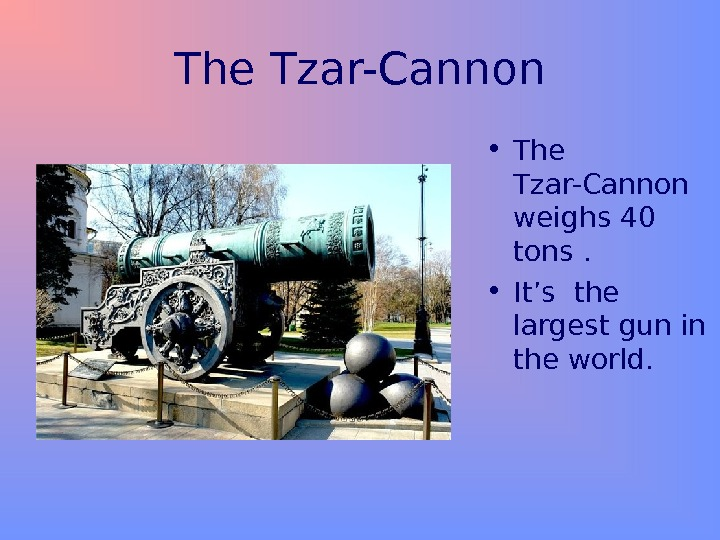The Tzar-Cannon • The Tzar-Cannon weighs 40 tons.  • It's the largest gun in the