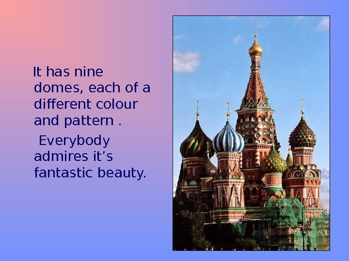 It has nine domes, each of a different colour and pattern .  Everybody