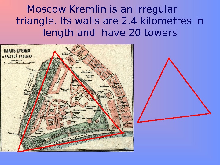 Moscow Kremlin is an irregular  triangle. Its walls are 2. 4 kilometres in length and