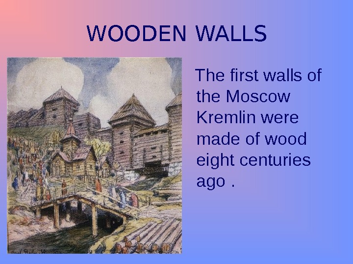 WOODEN WALLS The first walls of the Moscow Kremlin were made of wood eight centuries ago.