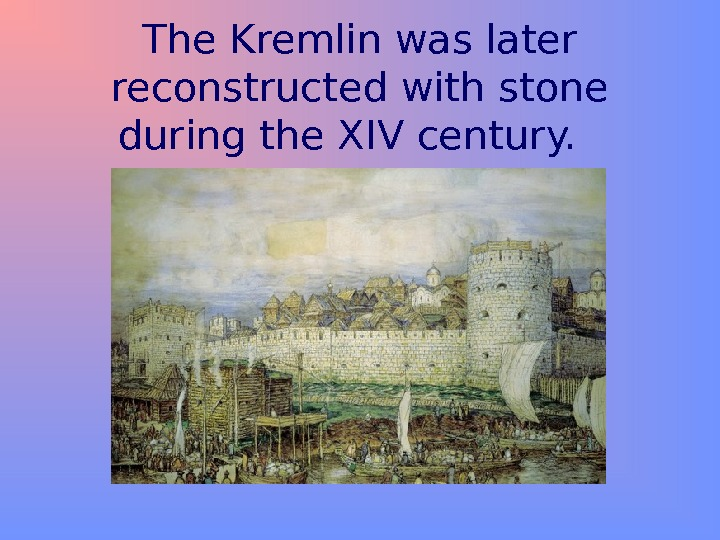 The Kremlin was later reconstructed with stone during the XIV century.