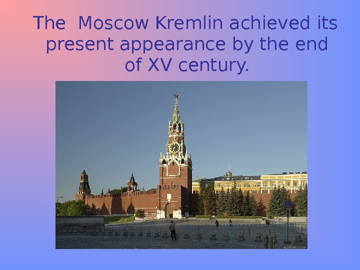 The Moscow Kremlin achieved its present appearance by the end of XV century.