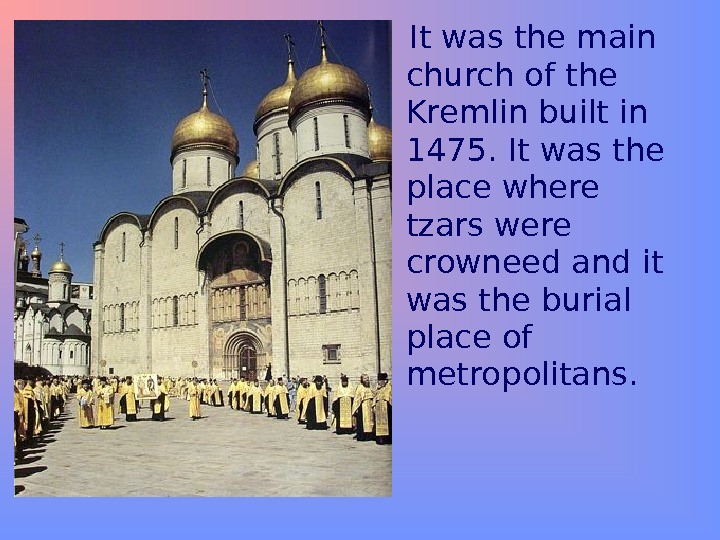 It was the main church of the Kremlin built in 1475. It was the