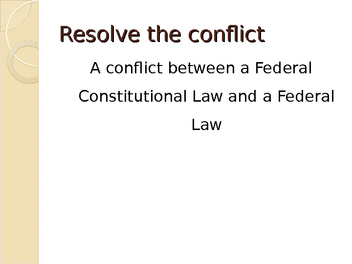 Resolve the conflict A conflict between a Federal Constitutional Law and a Federal Law