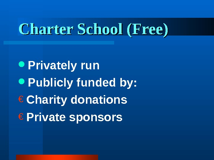 Charter School (Free) Privately run Publicly funded by: € Charity donations € Private sponsors