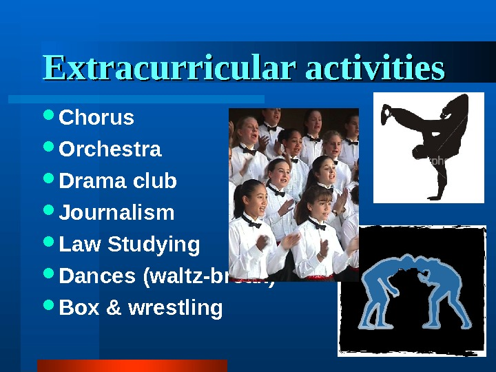 Extracurricular activities Chorus Orchestra Drama club Journalism Law Studying Dances (waltz-break) Box & wrestling