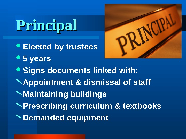 Principal Elected by trustees 5 years Signs documents linked with:  Appointment & dismissal