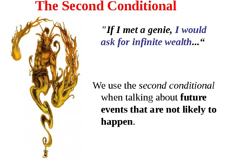 The Second Conditional If I met a genie,  I would ask for infinite