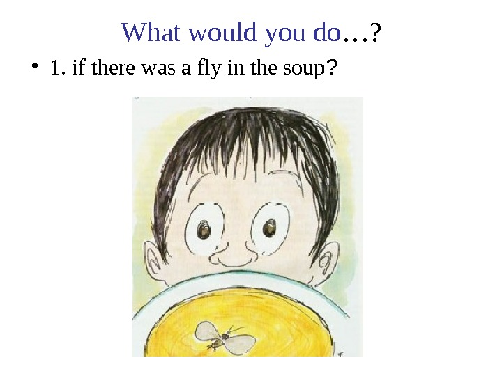 What would you do …?  • 1. if there was a fly in