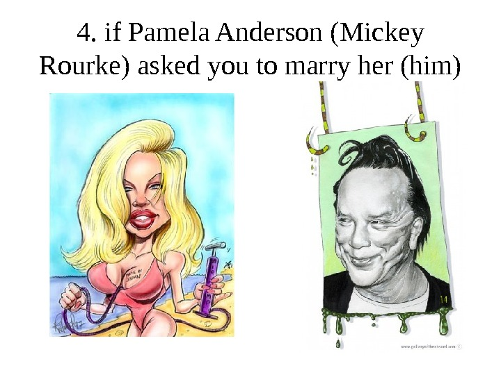 4. if Pamela Anderson (Mickey Rourke) asked you to marry her (him)