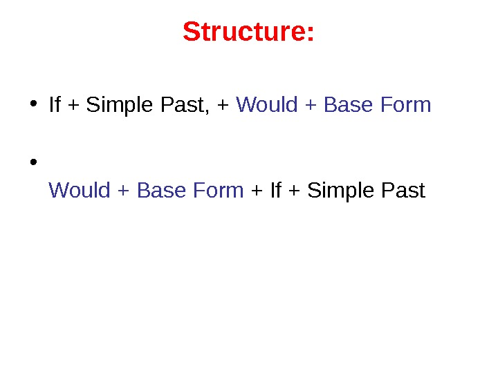 Structure:  • If + Simple Past, + Would + Base Form • Would
