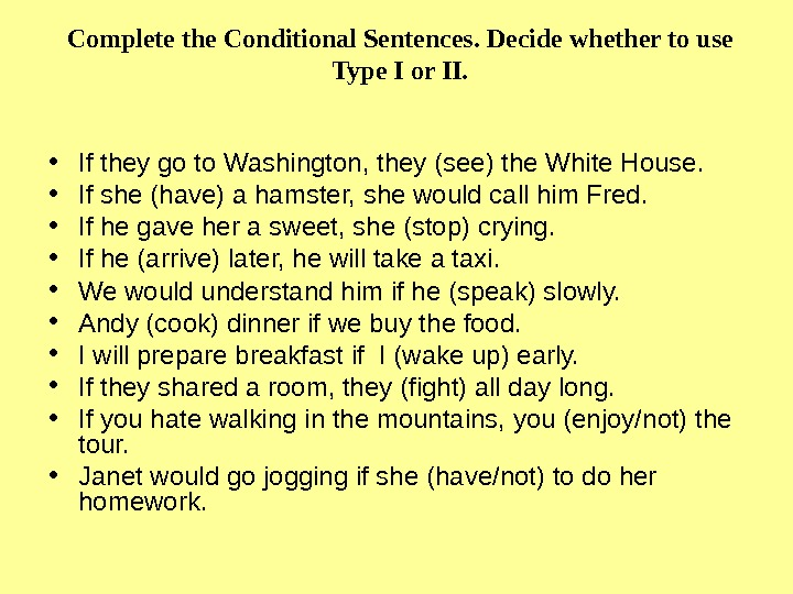 Complete the Conditional Sentences. Decide whether to use Type I or II.  •